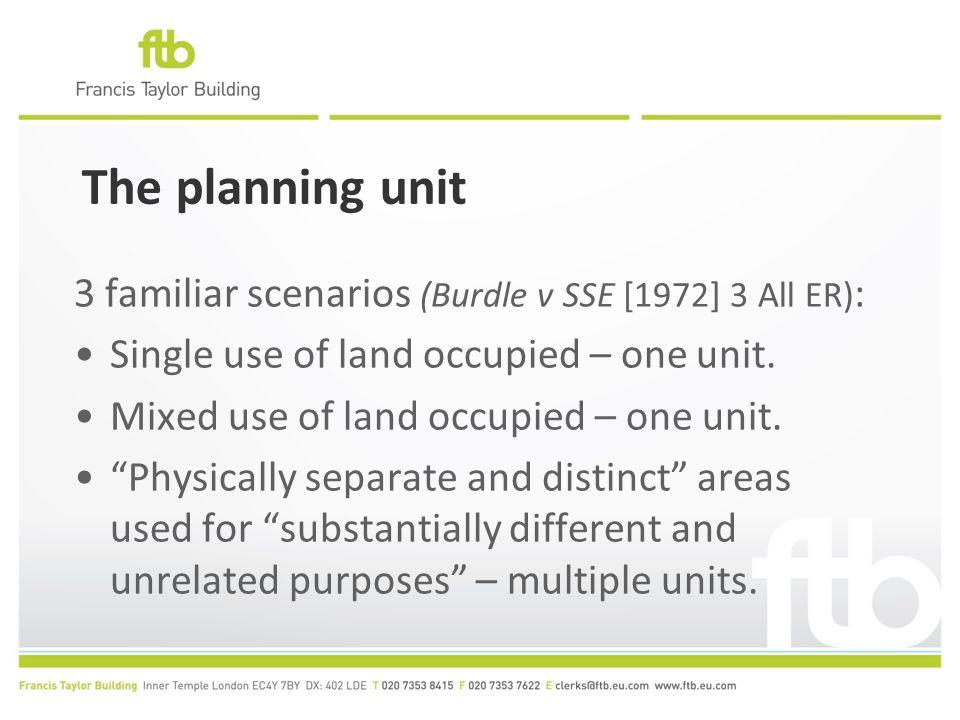 The planning unit 3 familiar scenarios (Burdle v SSE [1972] 3 All ER) : Single use of land occupied – one unit. Mixed use of land occupied – one unit.