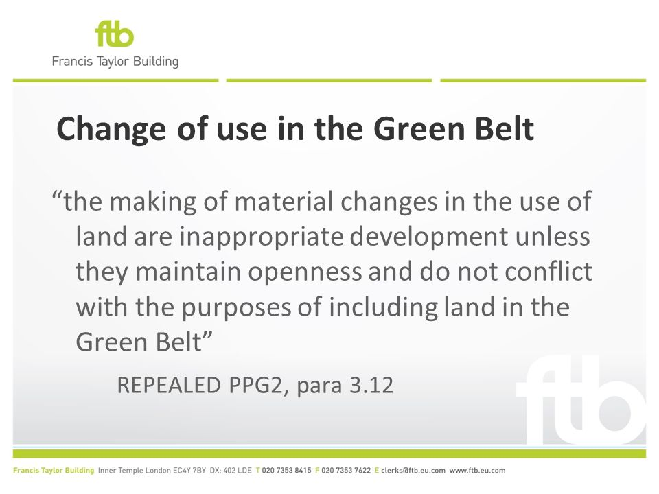 Change of use in the Green Belt the making of material changes in the use of land are inappropriate development unless they maintain openness and do not conflict with the purposes of including land in the Green Belt REPEALED PPG2, para 3.12