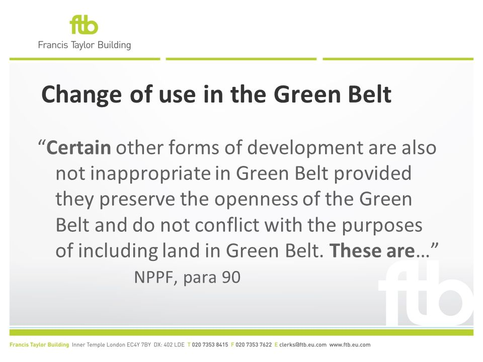 Change of use in the Green Belt Certain other forms of development are also not inappropriate in Green Belt provided they preserve the openness of the Green Belt and do not conflict with the purposes of including land in Green Belt.