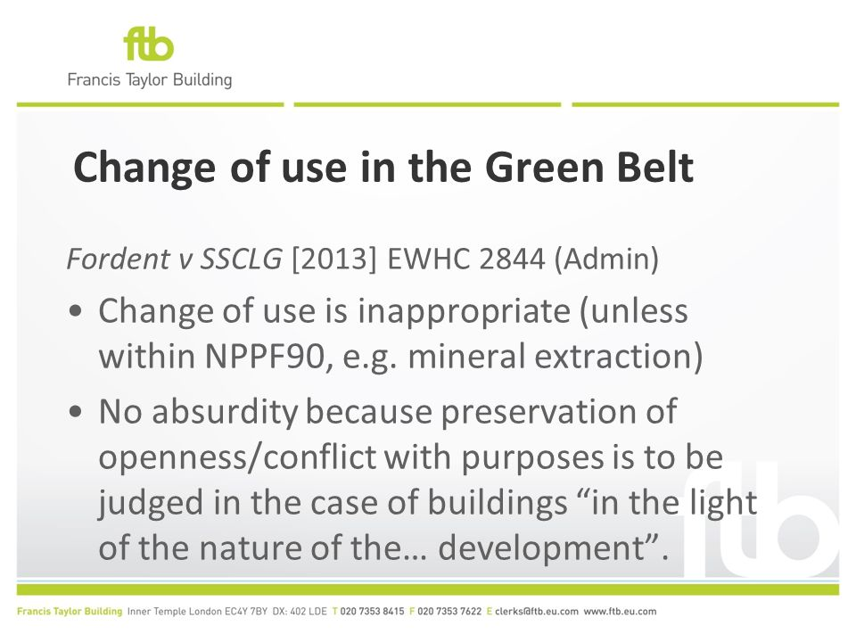 Change of use in the Green Belt Fordent v SSCLG [2013] EWHC 2844 (Admin) Change of use is inappropriate (unless within NPPF90, e.g.