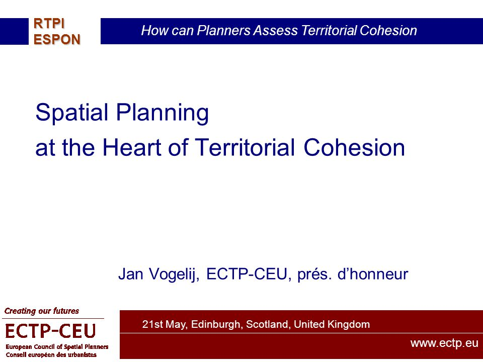 21st May, Edinburgh, Scotland, United Kingdom How can Planners Assess Territorial Cohesion RTPIESPON www.ectp.eu Spatial Planning at the Heart of Territorial Cohesion Jan Vogelij, ECTP-CEU, prés.