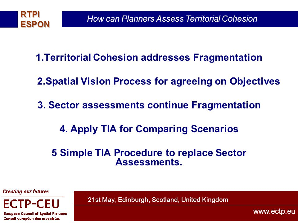 21st May, Edinburgh, Scotland, United Kingdom How can Planners Assess Territorial Cohesion RTPIESPON www.ectp.eu 1.Territorial Cohesion addresses Fragmentation 2.Spatial Vision Process for agreeing on Objectives 3.