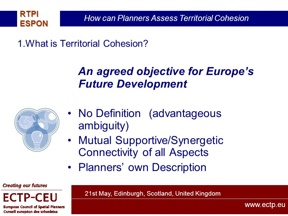 21st May, Edinburgh, Scotland, United Kingdom How can Planners Assess Territorial Cohesion RTPIESPON www.ectp.eu 1.What is Territorial Cohesion.