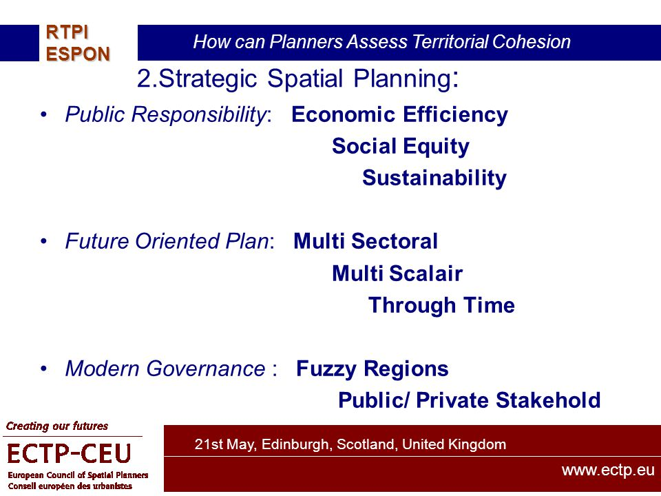 21st May, Edinburgh, Scotland, United Kingdom How can Planners Assess Territorial Cohesion RTPIESPON www.ectp.eu 2.Strategic Spatial Planning : Public Responsibility: Economic Efficiency Social Equity Sustainability Future Oriented Plan: Multi Sectoral Multi Scalair Through Time Modern Governance : Fuzzy Regions Public/ Private Stakehold