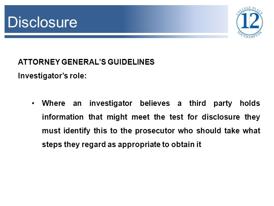 Disclosure ATTORNEY GENERAL'S GUIDELINES Investigator's role: Where an investigator believes a third party holds information that might meet the test for disclosure they must identify this to the prosecutor who should take what steps they regard as appropriate to obtain it