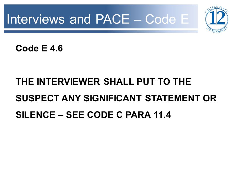 Interviews and PACE – Code C Code C 11.4 AT THE BEGINNING OF AN INTERVIEW THE INTERVIEWER SHALL PUT TO THEM ANY SIGNIFICANT STATEMENT OR SILENCE WHICH OCCURRED IN THE PRESENCE AND HEARING OF AN OFFICER…