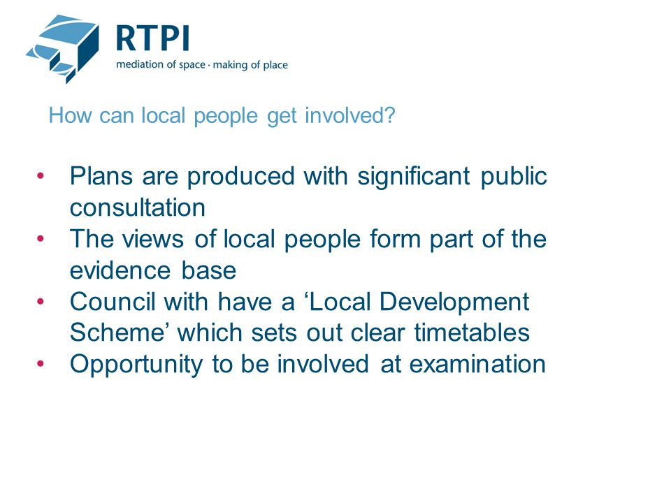 Plans are produced with significant public consultation The views of local people form part of the evidence base Council with have a 'Local Development Scheme' which sets out clear timetables Opportunity to be involved at examination How can local people get involved