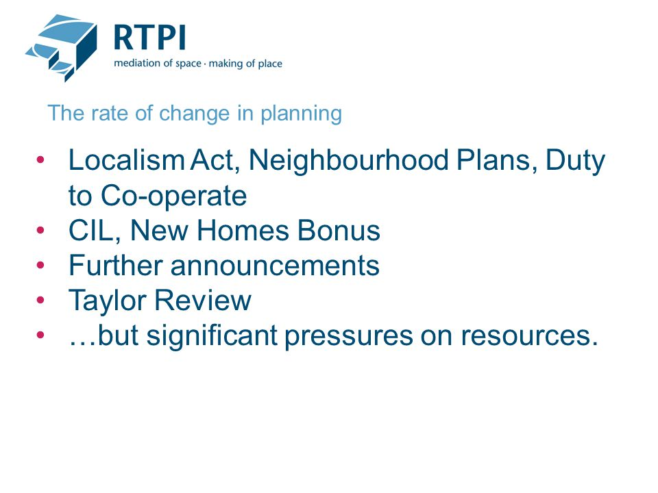 Localism Act, Neighbourhood Plans, Duty to Co-operate CIL, New Homes Bonus Further announcements Taylor Review …but significant pressures on resources.