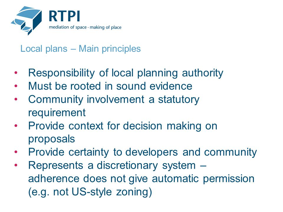 Responsibility of local planning authority Must be rooted in sound evidence Community involvement a statutory requirement Provide context for decision making on proposals Provide certainty to developers and community Represents a discretionary system – adherence does not give automatic permission (e.g.