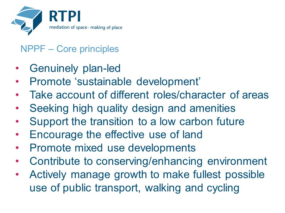 Genuinely plan-led Promote 'sustainable development' Take account of different roles/character of areas Seeking high quality design and amenities Support the transition to a low carbon future Encourage the effective use of land Promote mixed use developments Contribute to conserving/enhancing environment Actively manage growth to make fullest possible use of public transport, walking and cycling NPPF – Core principles