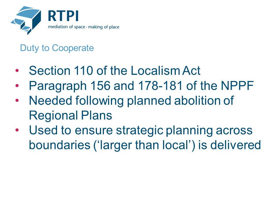 Section 110 of the Localism Act Paragraph 156 and 178-181 of the NPPF Needed following planned abolition of Regional Plans Used to ensure strategic planning across boundaries ('larger than local') is delivered Duty to Cooperate