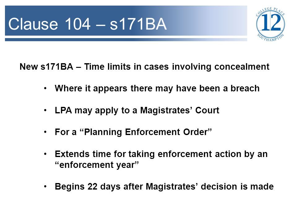 Clause 104 – s171BA New s171BA – Time limits in cases involving concealment Where it appears there may have been a breach LPA may apply to a Magistrates' Court For a Planning Enforcement Order Extends time for taking enforcement action by an enforcement year Begins 22 days after Magistrates' decision is made