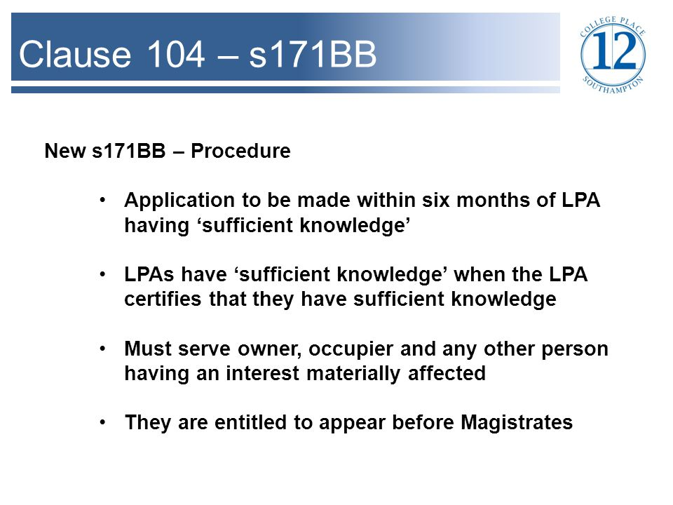 Clause 104 – s171BB New s171BB – Procedure Application to be made within six months of LPA having 'sufficient knowledge' LPAs have 'sufficient knowledge' when the LPA certifies that they have sufficient knowledge Must serve owner, occupier and any other person having an interest materially affected They are entitled to appear before Magistrates