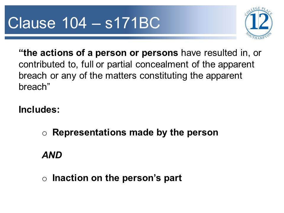 Clause 104 – s171BC the actions of a person or persons have resulted in, or contributed to, full or partial concealment of the apparent breach or any of the matters constituting the apparent breach Includes: o Representations made by the person AND o Inaction on the person's part