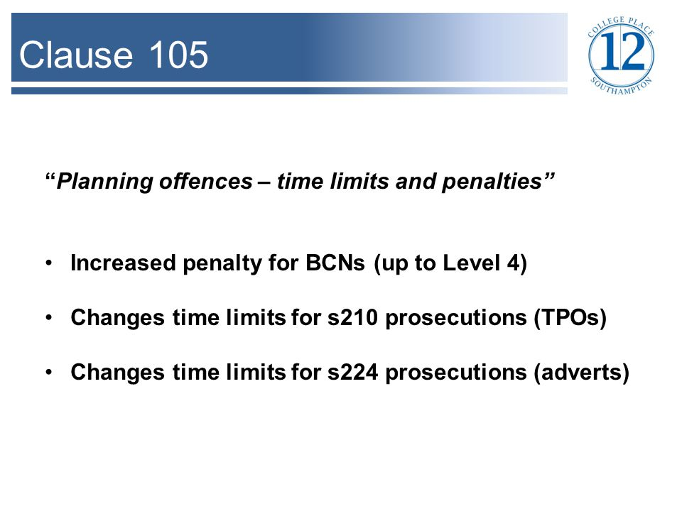 Clause 105 Planning offences – time limits and penalties Increased penalty for BCNs (up to Level 4) Changes time limits for s210 prosecutions (TPOs) Changes time limits for s224 prosecutions (adverts)