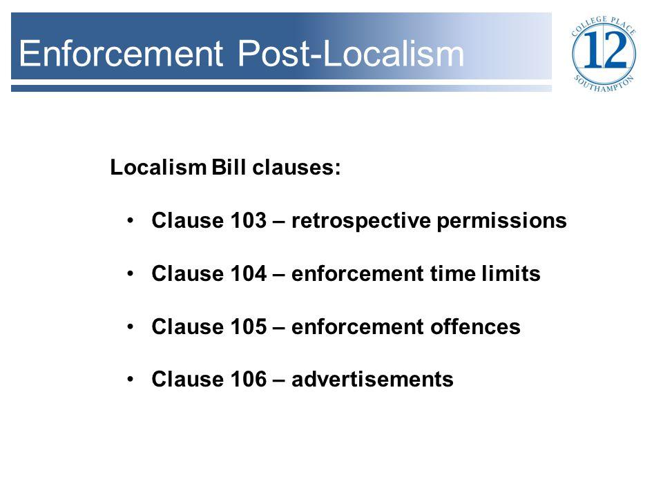 Enforcement Post-Localism Localism Bill clauses: Clause 103 – retrospective permissions Clause 104 – enforcement time limits Clause 105 – enforcement offences Clause 106 – advertisements