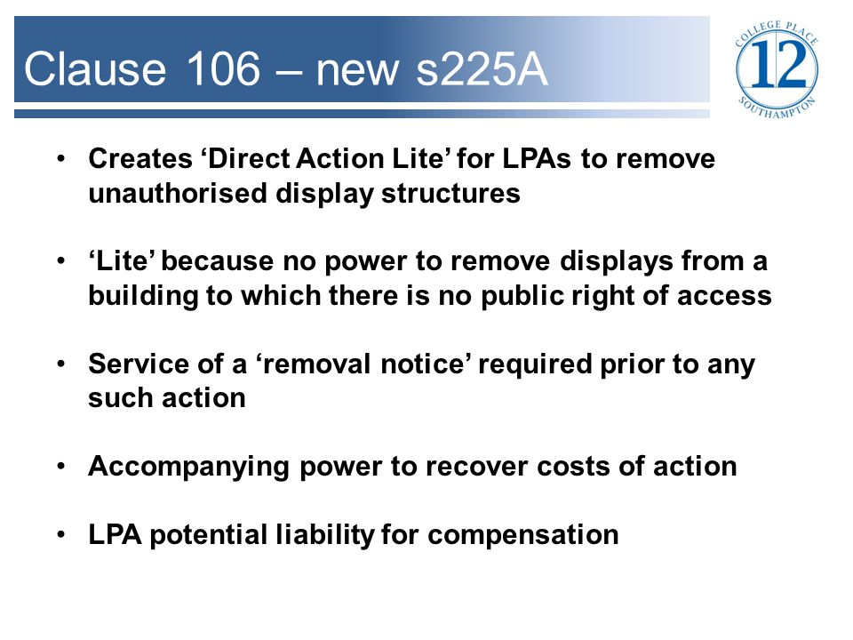 Clause 106 – new s225A Creates 'Direct Action Lite' for LPAs to remove unauthorised display structures 'Lite' because no power to remove displays from a building to which there is no public right of access Service of a 'removal notice' required prior to any such action Accompanying power to recover costs of action LPA potential liability for compensation