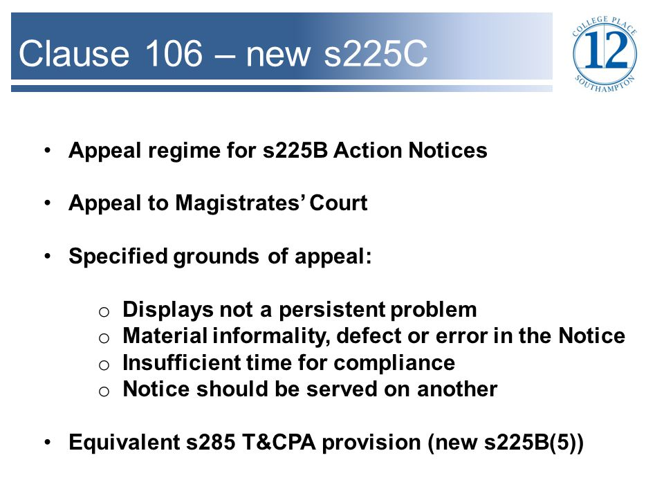 Clause 106 – new s225C Appeal regime for s225B Action Notices Appeal to Magistrates' Court Specified grounds of appeal: o Displays not a persistent problem o Material informality, defect or error in the Notice o Insufficient time for compliance o Notice should be served on another Equivalent s285 T&CPA provision (new s225B(5))