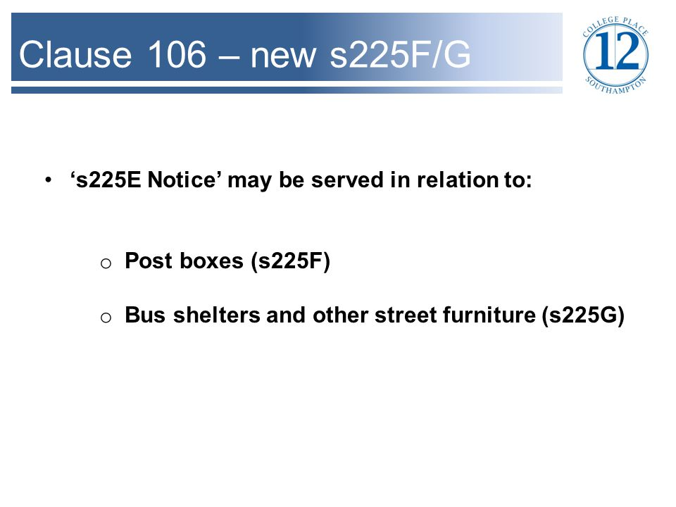 Clause 106 – new s225F/G 's225E Notice' may be served in relation to: o Post boxes (s225F) o Bus shelters and other street furniture (s225G)