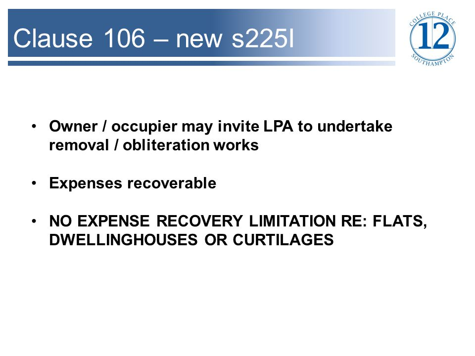 Clause 106 – new s225I Owner / occupier may invite LPA to undertake removal / obliteration works Expenses recoverable NO EXPENSE RECOVERY LIMITATION RE: FLATS, DWELLINGHOUSES OR CURTILAGES