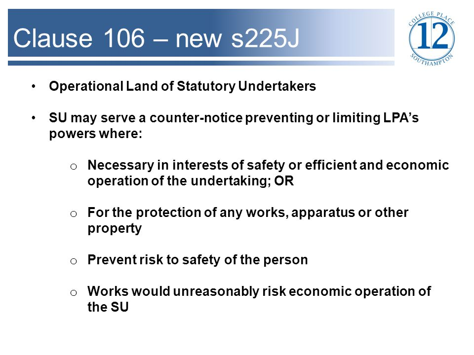 Clause 106 – new s225J Operational Land of Statutory Undertakers SU may serve a counter-notice preventing or limiting LPA's powers where: o Necessary