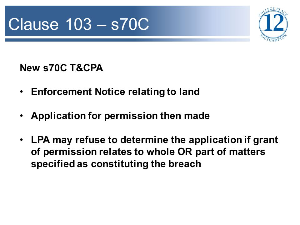 Clause 103 – s70C New s70C T&CPA Enforcement Notice relating to land Application for permission then made LPA may refuse to determine the application