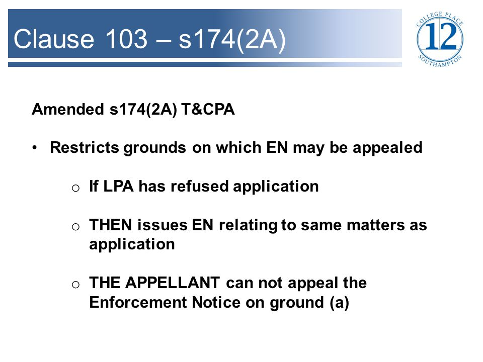 Clause 103 – s174(2A) Amended s174(2A) T&CPA Restricts grounds on which EN may be appealed o If LPA has refused application o THEN issues EN relating