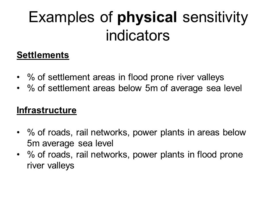 Examples of physical sensitivity indicators Settlements % of settlement areas in flood prone river valleys % of settlement areas below 5m of average sea level Infrastructure % of roads, rail networks, power plants in areas below 5m average sea level % of roads, rail networks, power plants in flood prone river valleys