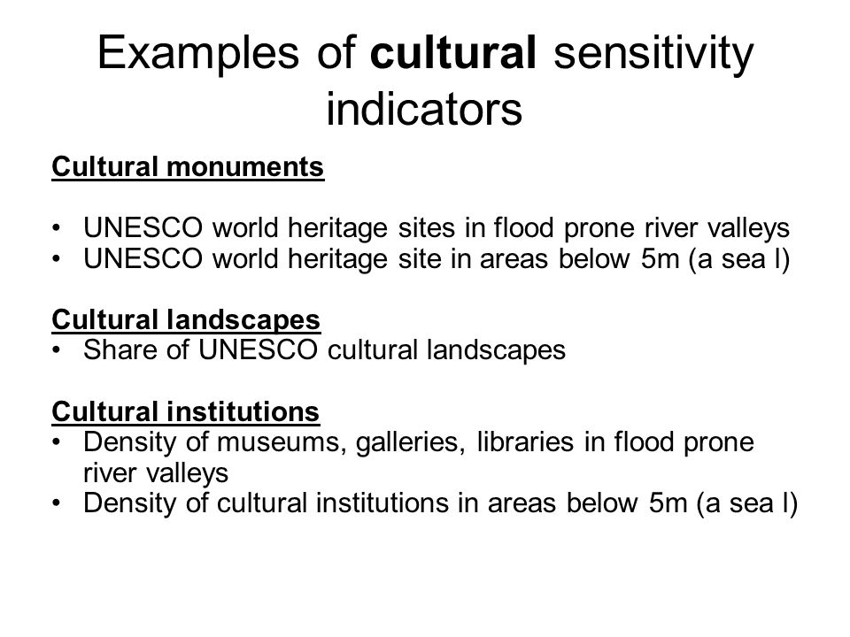Examples of cultural sensitivity indicators Cultural monuments UNESCO world heritage sites in flood prone river valleys UNESCO world heritage site in areas below 5m (a sea l) Cultural landscapes Share of UNESCO cultural landscapes Cultural institutions Density of museums, galleries, libraries in flood prone river valleys Density of cultural institutions in areas below 5m (a sea l)