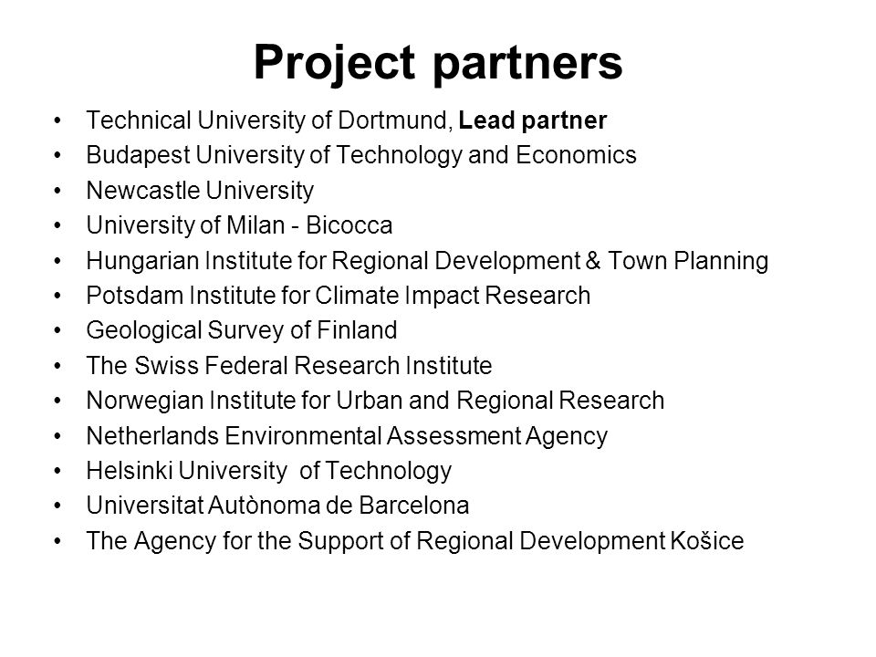 Project partners Technical University of Dortmund, Lead partner Budapest University of Technology and Economics Newcastle University University of Milan - Bicocca Hungarian Institute for Regional Development & Town Planning Potsdam Institute for Climate Impact Research Geological Survey of Finland The Swiss Federal Research Institute Norwegian Institute for Urban and Regional Research Netherlands Environmental Assessment Agency Helsinki University of Technology Universitat Autònoma de Barcelona The Agency for the Support of Regional Development Košice