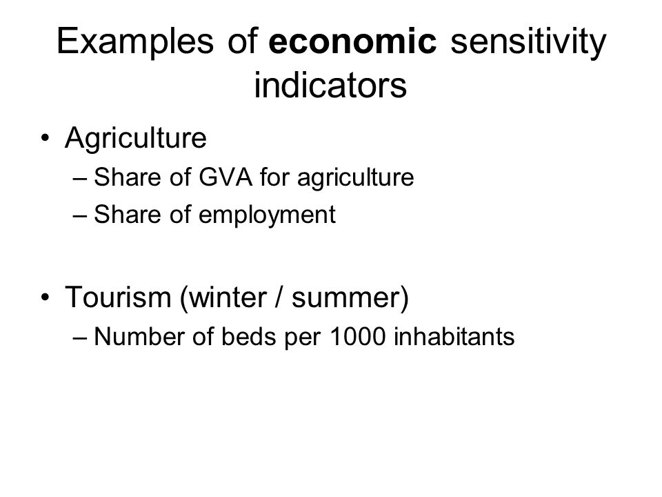 Examples of economic sensitivity indicators Agriculture –Share of GVA for agriculture –Share of employment Tourism (winter / summer) –Number of beds per 1000 inhabitants