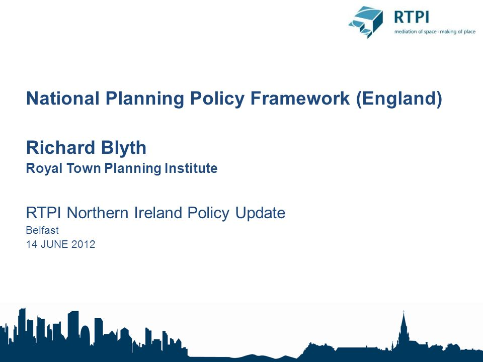 National Planning Policy Framework (England) Richard Blyth Royal Town Planning Institute RTPI Northern Ireland Policy Update Belfast 14 JUNE 2012