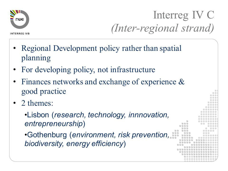 Interreg IV C (Inter-regional strand) Regional Development policy rather than spatial planning For developing policy, not infrastructure Finances networks and exchange of experience & good practice 2 themes: Lisbon (research, technology, innnovation, entrepreneurship) Gothenburg (environment, risk prevention, biodiversity, energy efficiency)