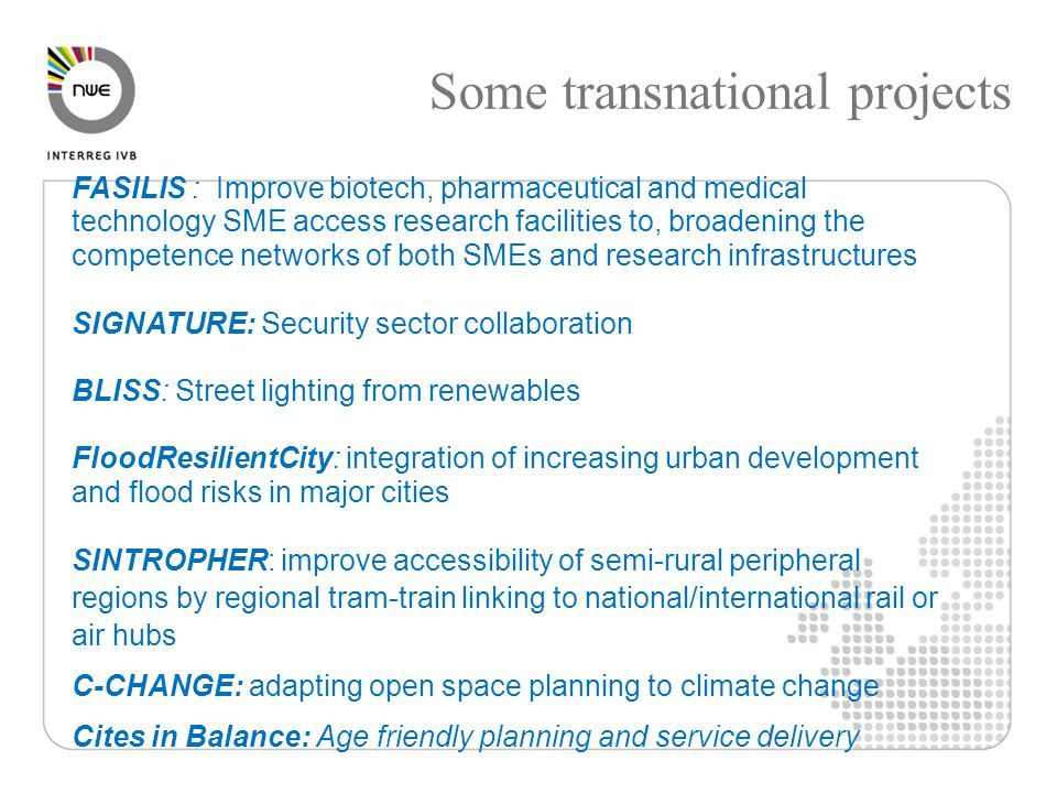 Some transnational projects FASILIS : Improve biotech, pharmaceutical and medical technology SME access research facilities to, broadening the competence networks of both SMEs and research infrastructures SIGNATURE: Security sector collaboration BLISS: Street lighting from renewables FloodResilientCity: integration of increasing urban development and flood risks in major cities SINTROPHER: improve accessibility of semi-rural peripheral regions by regional tram-train linking to national/international rail or air hubs C-CHANGE: adapting open space planning to climate change Cites in Balance: Age friendly planning and service delivery
