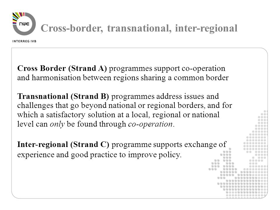 Cross-border, transnational, inter-regional Cross Border (Strand A) programmes support co-operation and harmonisation between regions sharing a common border Transnational (Strand B) programmes address issues and challenges that go beyond national or regional borders, and for which a satisfactory solution at a local, regional or national level can only be found through co-operation.