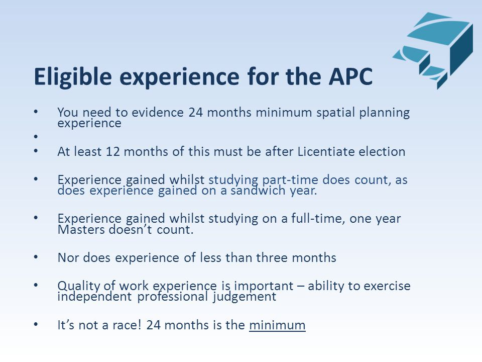 Eligible experience for the APC You need to evidence 24 months minimum spatial planning experience At least 12 months of this must be after Licentiate election Experience gained whilst studying part-time does count, as does experience gained on a sandwich year.