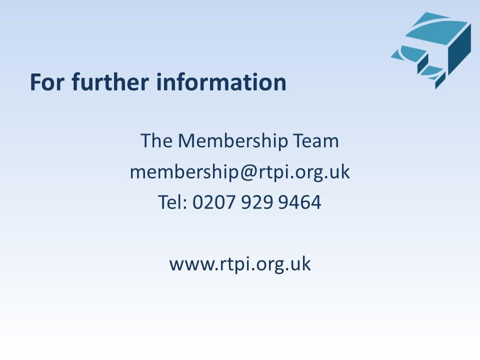 For further information The Membership Team membership@rtpi.org.uk Tel: 0207 929 9464 www.rtpi.org.uk