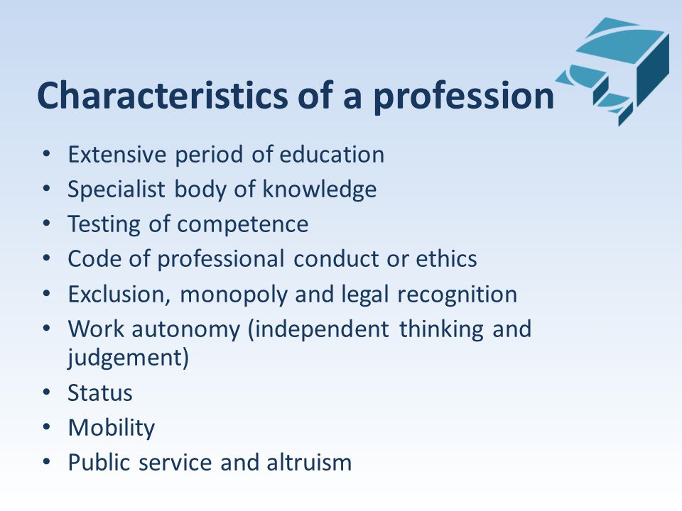 Characteristics of a profession Extensive period of education Specialist body of knowledge Testing of competence Code of professional conduct or ethics Exclusion, monopoly and legal recognition Work autonomy (independent thinking and judgement) Status Mobility Public service and altruism