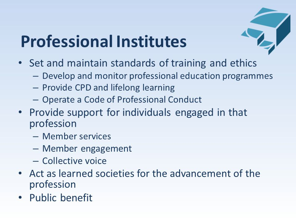 Professional Institutes Set and maintain standards of training and ethics – Develop and monitor professional education programmes – Provide CPD and lifelong learning – Operate a Code of Professional Conduct Provide support for individuals engaged in that profession – Member services – Member engagement – Collective voice Act as learned societies for the advancement of the profession Public benefit