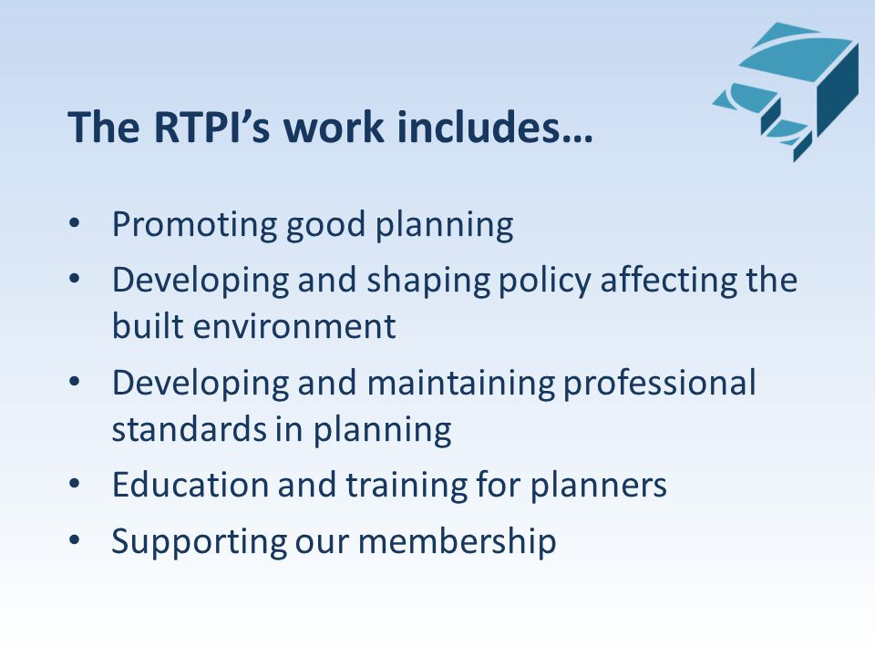 The RTPI's work includes… Promoting good planning Developing and shaping policy affecting the built environment Developing and maintaining professional standards in planning Education and training for planners Supporting our membership