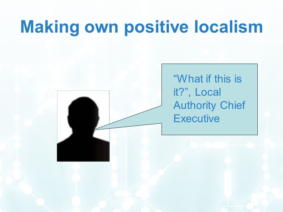 Making own positive localism What if this is it , Local Authority Chief Executive