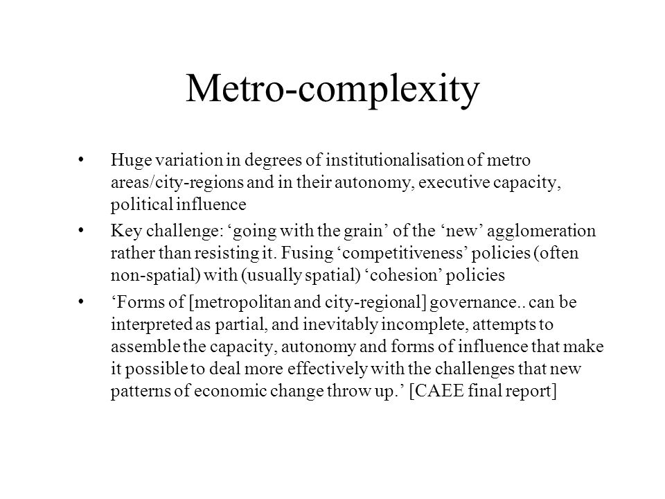 Metro-complexity Huge variation in degrees of institutionalisation of metro areas/city-regions and in their autonomy, executive capacity, political influence Key challenge: 'going with the grain' of the 'new' agglomeration rather than resisting it.