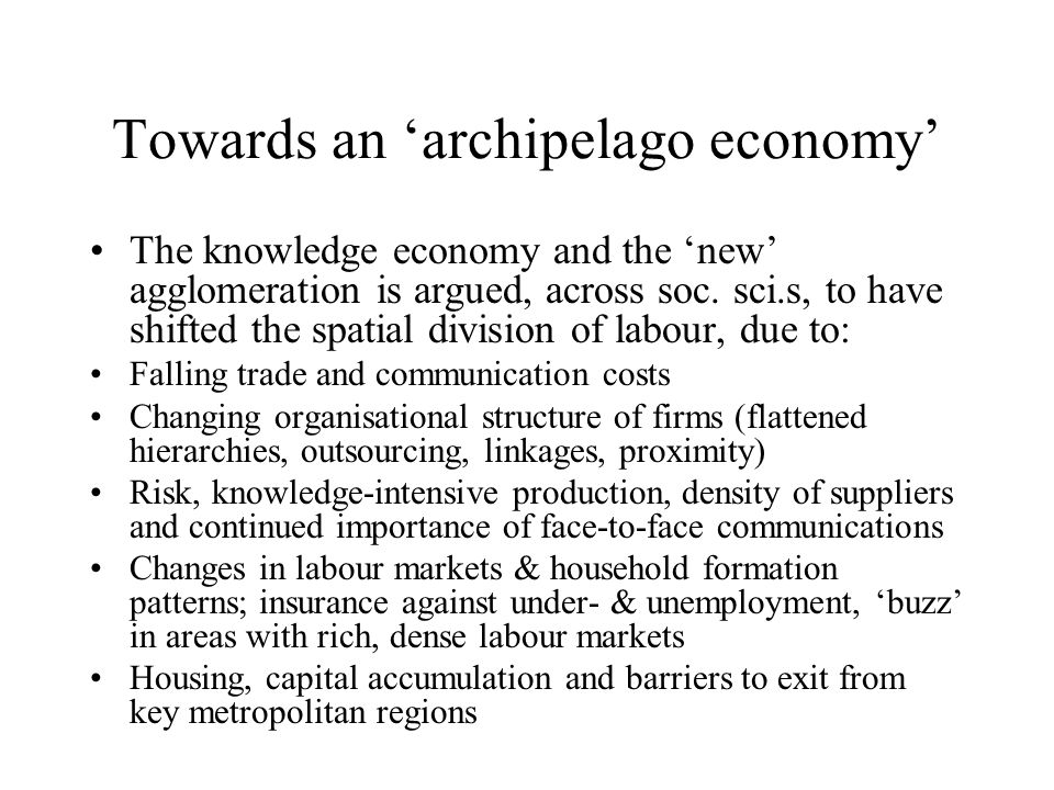 Towards an 'archipelago economy' The knowledge economy and the 'new' agglomeration is argued, across soc.