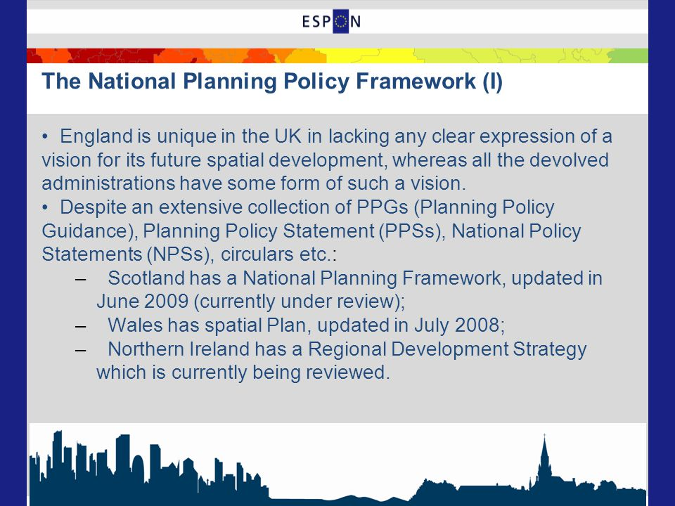 The National Planning Policy Framework (I) England is unique in the UK in lacking any clear expression of a vision for its future spatial development, whereas all the devolved administrations have some form of such a vision.