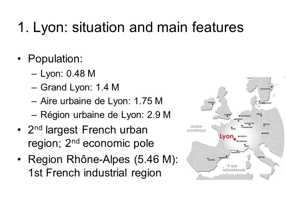 1. Lyon: situation and main features Population: –Lyon: 0.48 M –Grand Lyon: 1.4 M –Aire urbaine de Lyon: 1.75 M –Région urbaine de Lyon: 2.9 M 2 nd la