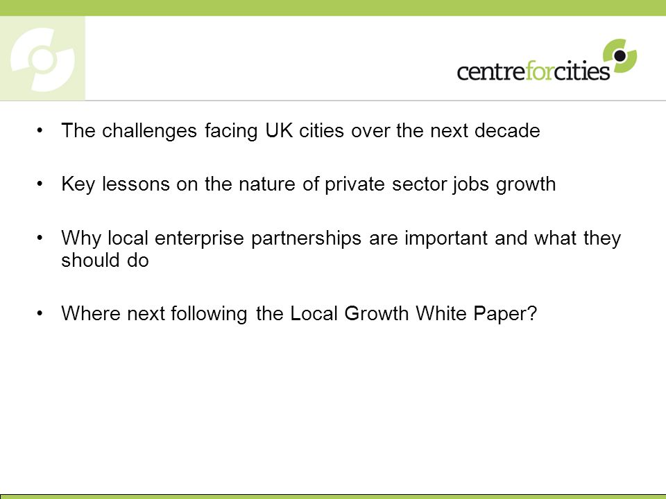 The challenges facing UK cities over the next decade Key lessons on the nature of private sector jobs growth Why local enterprise partnerships are important and what they should do Where next following the Local Growth White Paper