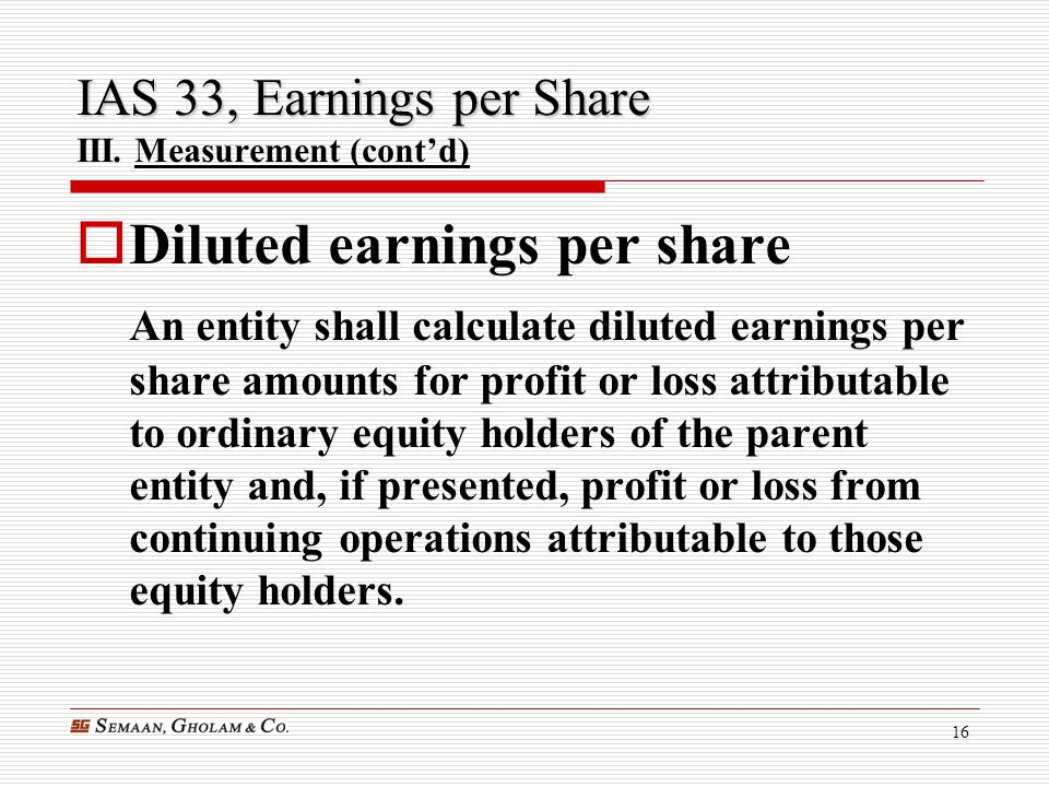 16 IAS 33, Earnings per Share IAS 33, Earnings per Share III. Measurement (cont'd)  Diluted earnings per share An entity shall calculate diluted earn