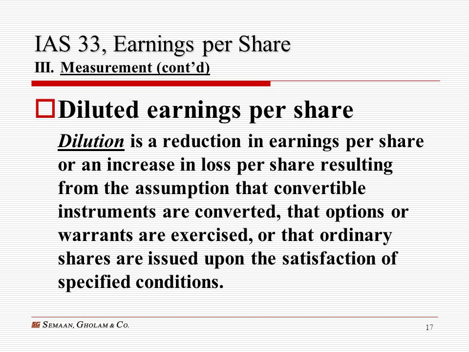 17 IAS 33, Earnings per Share IAS 33, Earnings per Share III. Measurement (cont'd)  Diluted earnings per share Dilution is a reduction in earnings pe