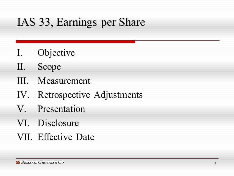 2 IAS 33, Earnings per Share I.Objective II.Scope III.Measurement IV.Retrospective Adjustments V.Presentation VI.Disclosure VII.Effective Date
