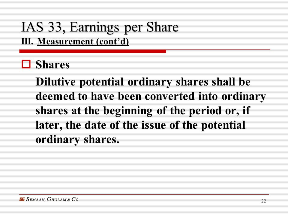 22 IAS 33, Earnings per Share IAS 33, Earnings per Share III. Measurement (cont'd)  Shares Dilutive potential ordinary shares shall be deemed to have